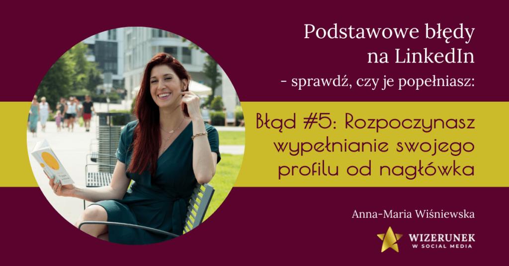 Błędy na LinkedIn: #5 Rozpoczynasz wypełnianie swojego profilu od nagłówka Anna Maria Wiśniewska